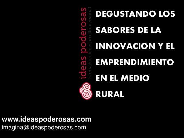 www.ideaspoderosas.comimagina@ideaspoderosas.comDEGUSTANDO LOSSABORES DE LAINNOVACION Y ELEMPRENDIMIENTOEN EL MEDIORURAL