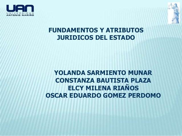FUNDAMENTOS Y ATRIBUTOS  JURIDICOS DEL ESTADO  YOLANDA SARMIENTO MUNAR  CONSTANZA BAUTISTA PLAZA     ELCY MILENA RIAÑOSOSC...