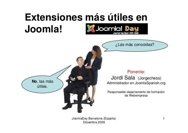 JoomlaDay Barcelona (España) Diciembre 2009 1 Extensiones más útiles en Joomla! ¿Las más conocidas? No, las más útiles. Po...