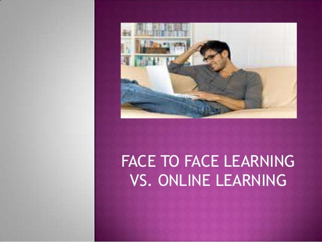 online vs face to face learning 1 online versus face-to-face: does delivery method matter for undergraduate business school learning cassandra dirienzo, elon university gregory lilly, elon university abstract considering the significant growth in online and distance learning, the question arises as to how this.