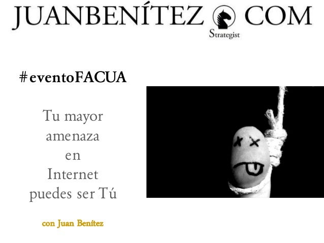 #eventoFACUA Tu mayor amenaza en Internet puedes ser Tú con Juan Benítez