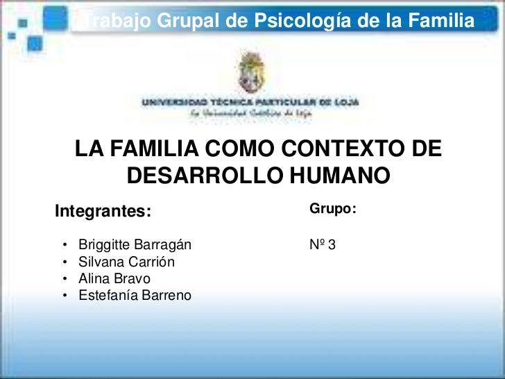 Trabajo Grupal de Psicología de la Familia<br />LA FAMILIA COMO CONTEXTO DE DESARROLLO HUMANO<br />Grupo:<br />Integrantes...