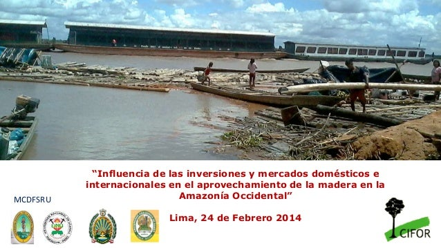 """""""Influencia de las inversiones y mercados domésticos e internacionales en el aprovechamiento de la madera en la Amazonía O..."""