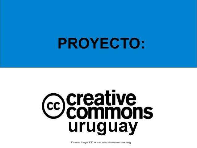 uruguay Fuente Logo CC: www.creativecommons.org PROYECTO: