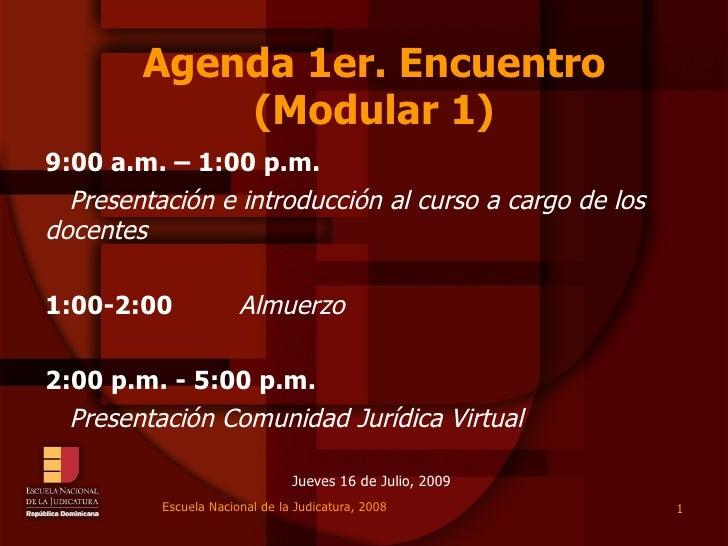 Agenda 1er. Encuentro (Modular 1) Jueves 16 de Julio, 2009 9:00 a.m. – 1:00 p.m.   Presentación e introducción al curso a ...