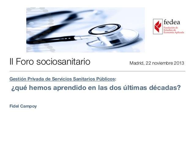II Foro sociosanitario     Madrid, 22 noviembre 2013 Gestión Privada de Servicios Sanitarios Públicos: ¿qué hemos aprendid...