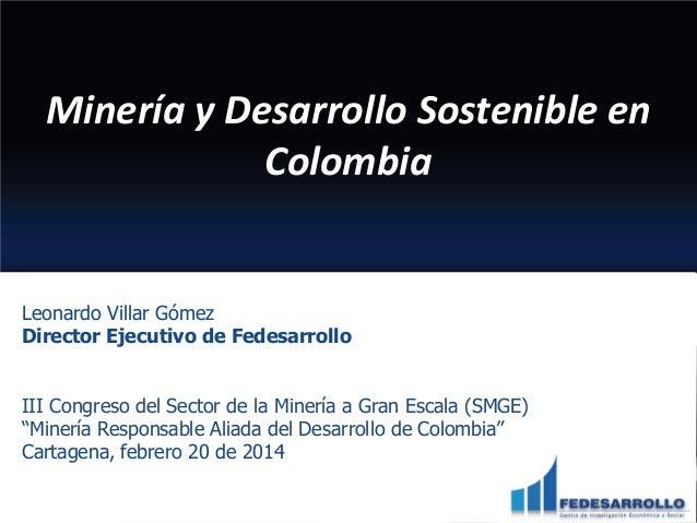 Minería y Desarrollo Sostenible en Colombia  Leonardo Villar Gómez Director Ejecutivo de Fedesarrollo III Congreso del Sec...