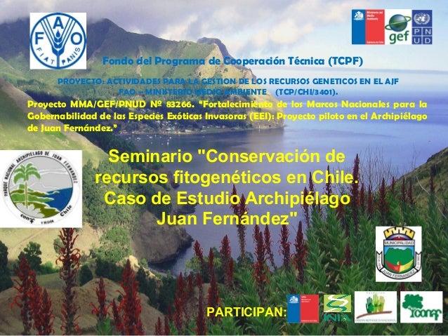 """Seminario """"Conservación derecursos fitogenéticos en Chile.Caso de Estudio ArchipiélagoJuan Fernández""""PROYECTO: ACTIVIDADES..."""