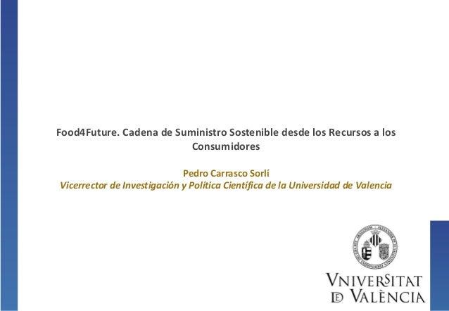 Food4Future. Cadena de Suministro Sostenible desde los Recursos a losConsumidoresPedro Carrasco SorlíVicerrector de Invest...