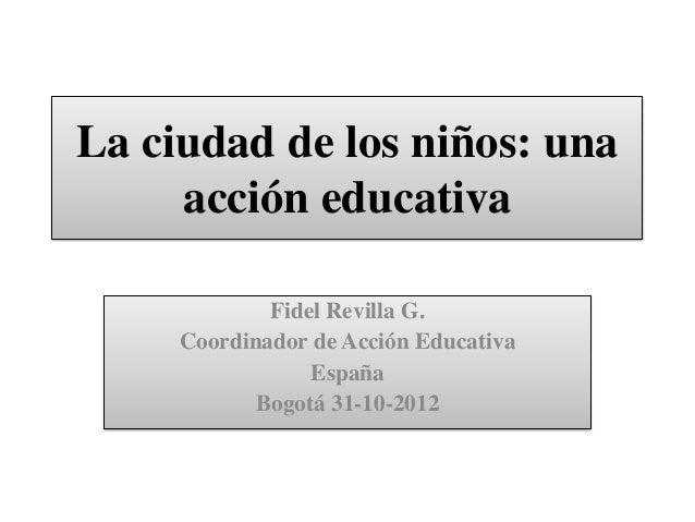 La ciudad de los niños: una     acción educativa             Fidel Revilla G.     Coordinador de Acción Educativa         ...