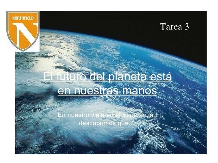 Tarea 3 El futuro del planeta está en nuestras manos En nuestro viaje en el Esperanza I descubrimos que... Tarea 3