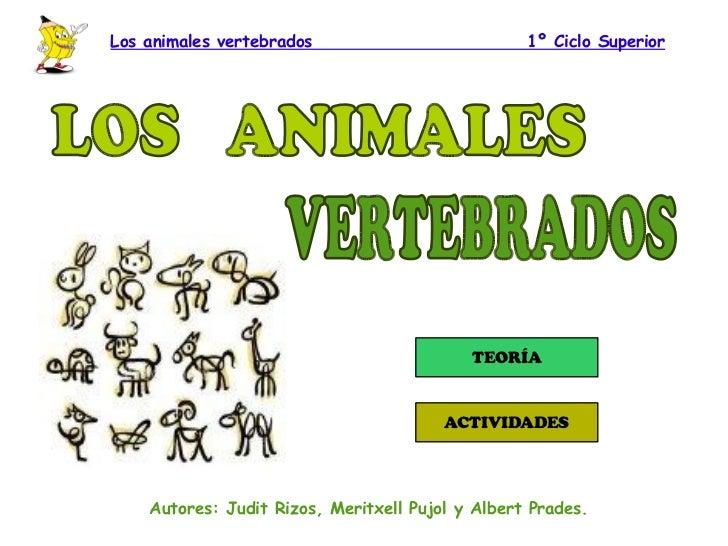 Los animales vertebrados  1º Ciclo Superior Autores: Judit Rizos, Meritxell Pujol y Albert Prades. LOS  ANIMALES VERTEBRADOS