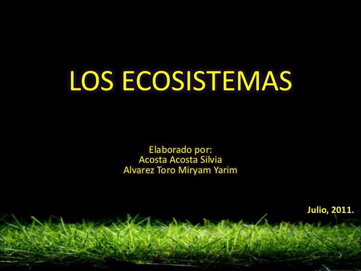 LOS ECOSISTEMAS         Elaborado por:      Acosta Acosta Silvia   Alvarez Toro Miryam Yarim                              ...