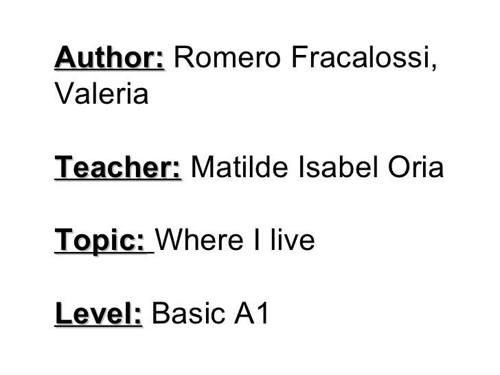 Author:  Romero Fracalossi, Valeria Teacher:  Matilde Isabel Oria Topic:   Where I live Level:  Basic A1