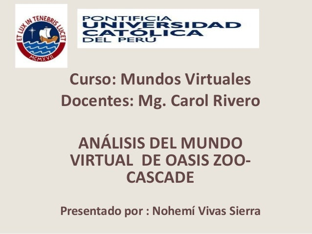 Curso: Mundos Virtuales Docentes: Mg. Carol Rivero ANÁLISIS DEL MUNDO VIRTUAL DE OASIS ZOO- CASCADE Presentado por : Nohem...