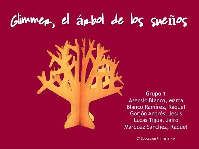 Glimmer, el árbol de los sueños Grupo 1 Asensio Blanco, Marta Blanco Ramírez, Raquel Gorjón Andrés, Jesús Lucas Tigua, Jai...
