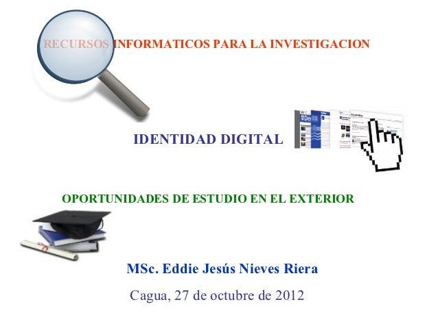 RECURSOS INFORMATICOS PARA LA INVESTIGACION           IDENTIDAD DIGITAL  OPORTUNIDADES DE ESTUDIO EN EL EXTERIOR          ...