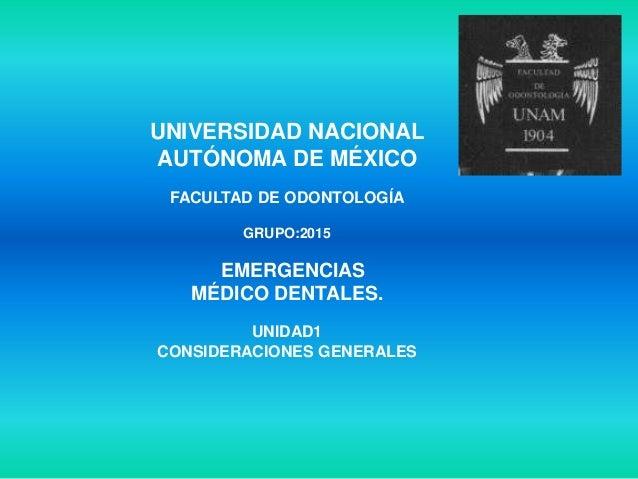 UNIVERSIDAD NACIONALAUTÓNOMA DE MÉXICOFACULTAD DE ODONTOLOGÍAGRUPO:2015EMERGENCIASMÉDICO DENTALES.UNIDAD1CONSIDERACIONES G...
