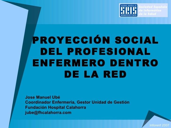 PROYECCIÓN SOCIAL DEL PROFESIONAL ENFERMERO DENTRO DE LA RED Jose Manuel Ubé Coordinador Enfermería, Gestor Unidad de Gest...