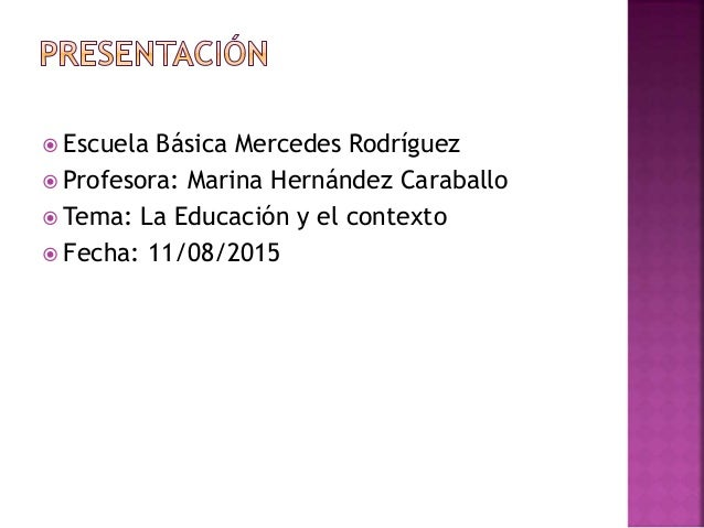  Escuela Básica Mercedes Rodríguez  Profesora: Marina Hernández Caraballo  Tema: La Educación y el contexto  Fecha: 11...