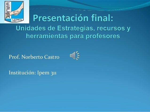 Prof. Norberto Castro  Institución: Ipem 311