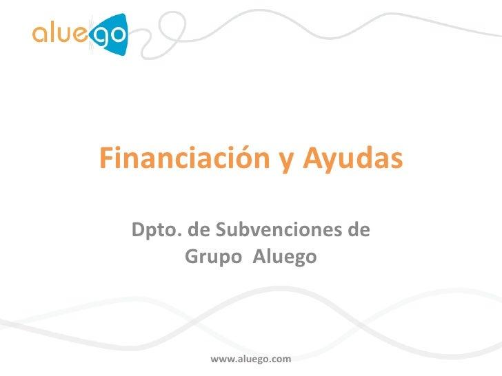 Financiación y Ayudas<br />Dpto. de Subvenciones deGrupo  Aluego<br />www.aluego.com<br />