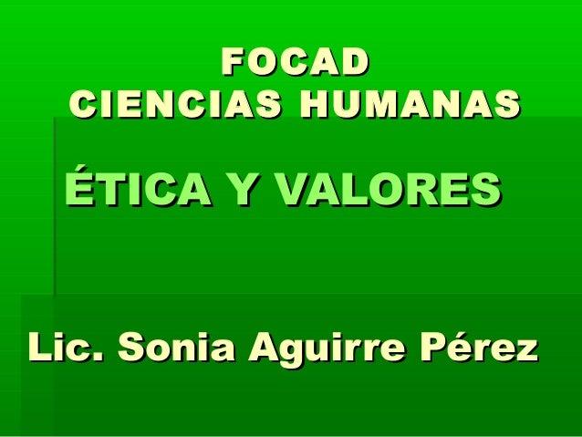 FOCADFOCAD CIENCIAS HUMANASCIENCIAS HUMANAS ÉTICA Y VALORESÉTICA Y VALORES Lic. Sonia Aguirre PérezLic. Sonia Aguirre Pérez