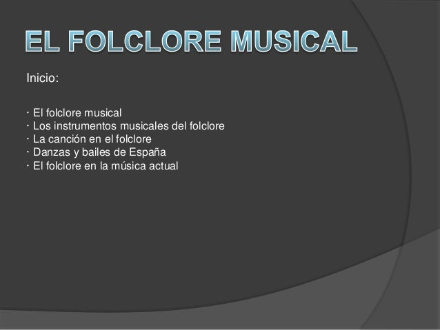 Inicio: · El folclore musical · Los instrumentos musicales del folclore · La canción en el folclore · Danzas y bailes de E...