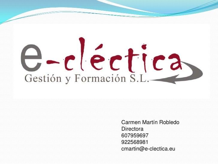 Carmen Martín Robledo Directora 607959697 922568981 cmartin@e-clectica.eu