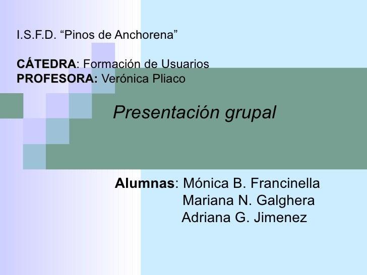 """I.S.F.D. """"Pinos de Anchorena""""CÁTEDRA: Formación de UsuariosCÁTEDRAPROFESORA: Verónica Pliaco                 Presentación ..."""