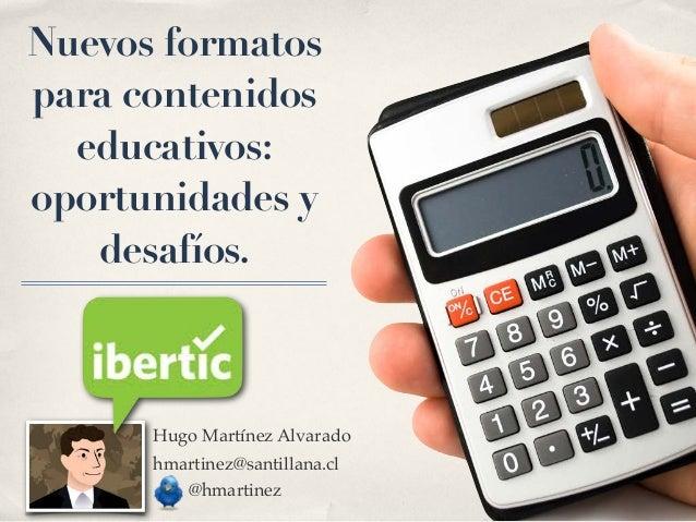 Nuevos formatospara contenidos  educativos:oportunidades y   desafíos.      Hugo Martínez Alvarado      hmartinez@santilla...