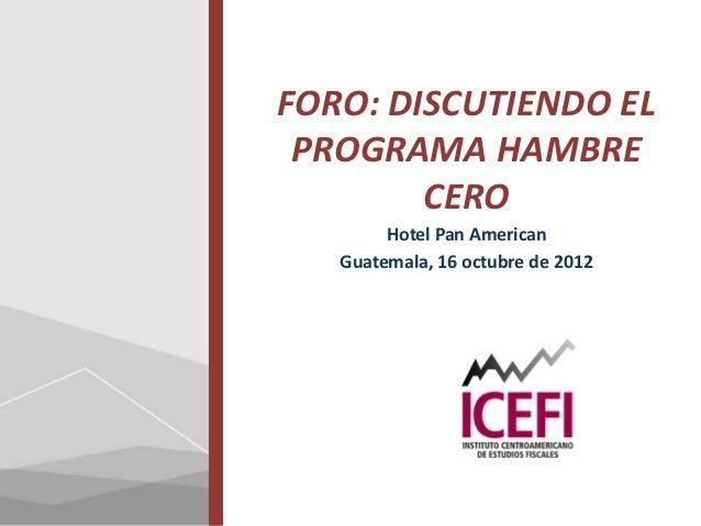 FORO: DISCUTIENDO EL PROGRAMA HAMBRE        CERO        Hotel Pan American   Guatemala, 16 octubre de 2012