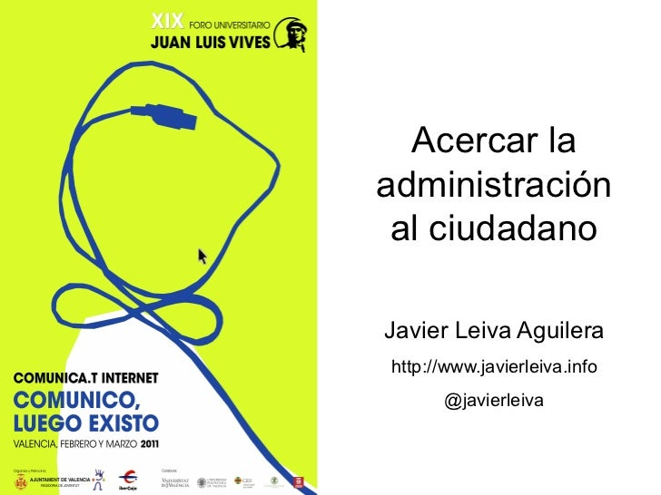 Acercar laadministración al ciudadanoJavier Leiva Aguilerahttp://www.javierleiva.info      @javierleiva