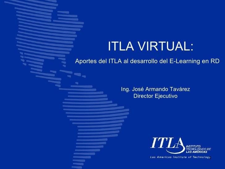 ITLA VIRTUAL: Aportes del ITLA al desarrollo del E-Learning en RD                    Ing. José Armando Tavárez            ...