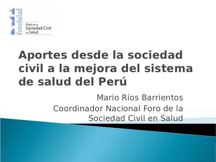 Aportes desde la sociedadcivil a la mejora del sistemade salud del Perú               Mario Ríos Barrientos     Coordinado...