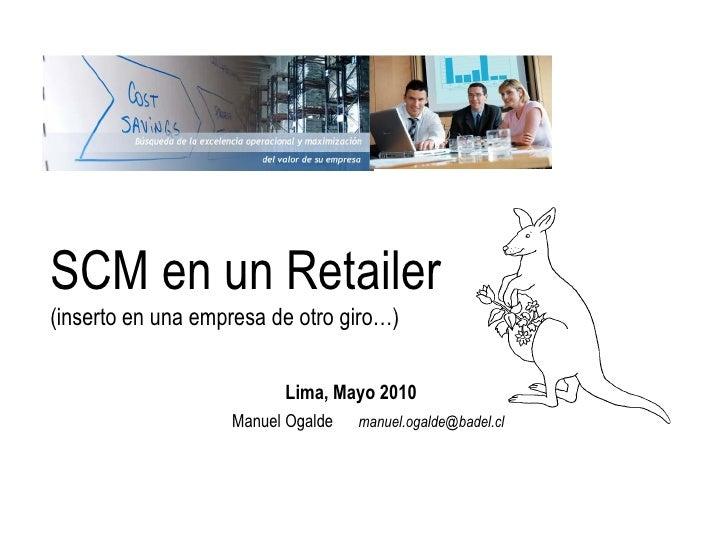 SCM en un Retailer(inserto en una empresa de otro giro…)                         Lima, Mayo 2010                   Manuel ...