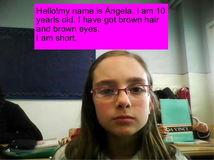 Hello!my name is Ángela. I am 10 yearls old. I have got brown hair and brown eyes. I am short.