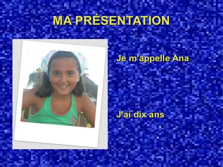 MA PRÉSENTATION        Je mappelle Ana        Jai dix ans