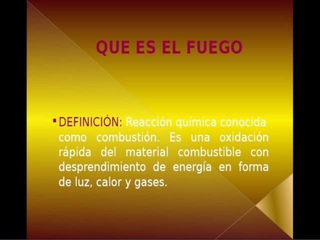 QUE ES EL FUEGOQUE ES EL FUEGO DEFINICION: Reacción químicaDEFINICION: Reacción química conocidaconocida como combustión. ...