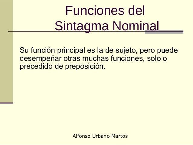 Alfonso Urbano Martos Funciones del Sintagma Nominal Su función principal es la de sujeto, pero puede desempeñar otras muc...
