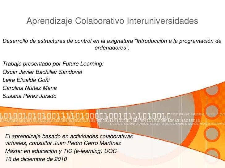"""Aprendizaje Colaborativo Interuniversidades<br />Desarrollo de estructuras de control en la asignatura """"Introducción a la ..."""