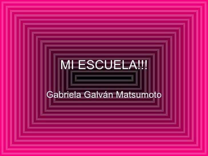 MI ESCUELA!!! Gabriela Galv án Matsumoto