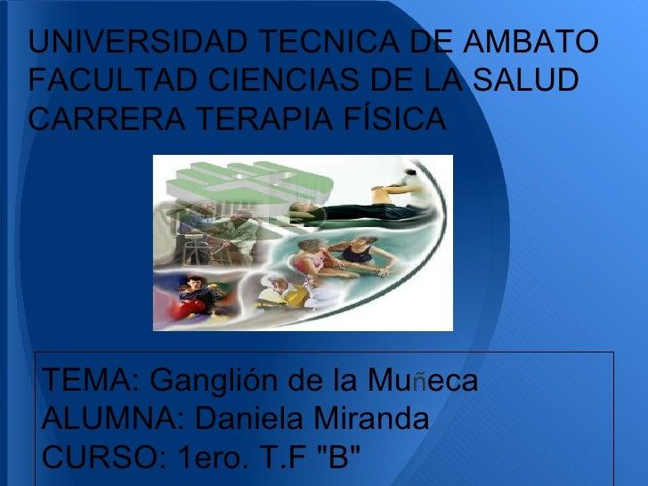 UNIVERSIDAD TECNICA DE AMBATOFACULTAD CIENCIAS DE LA SALUDCARRERA TERAPIA FÍSICATEMA: Ganglión de la MuñecaALUMNA: Daniela...
