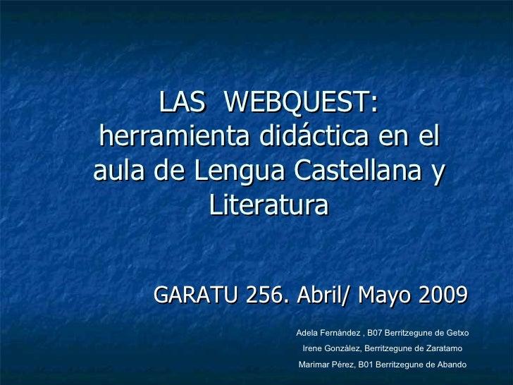 LAS  WEBQUEST: herramienta didáctica en el aula de Lengua Castellana y Literatura GARATU 256. Abril/ Mayo 2009 Adela Ferná...