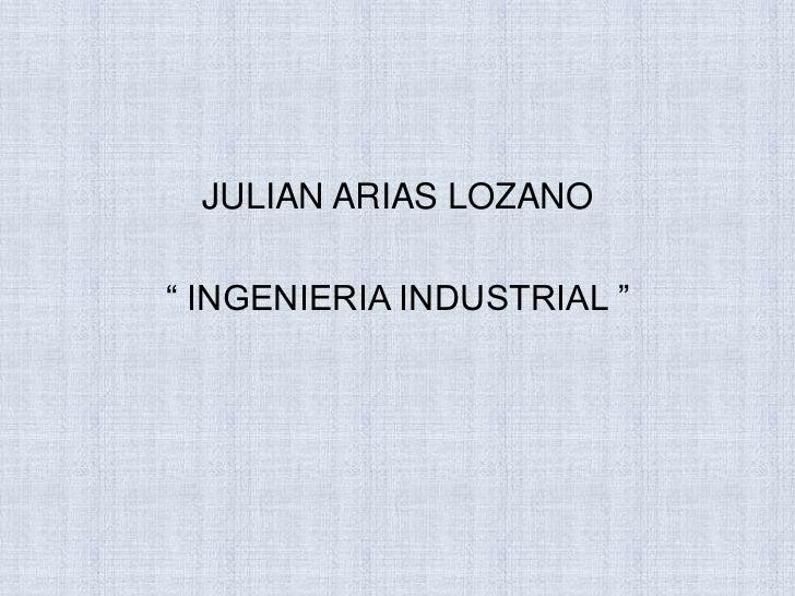 """JULIAN ARIAS LOZANO<br />"""" INGENIERIA INDUSTRIAL """"<br />"""