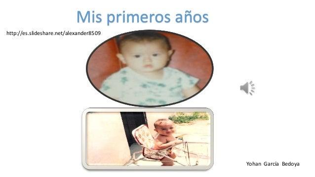 Mis primeros años Yohan García Bedoya http://es.slideshare.net/alexander8509