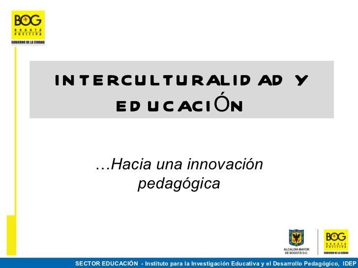 I N TE RCU LTU RALI D AD Y        E D U CACI ÓN        …Hacia una innovación            pedagógica  SECTOR EDUCACIÓN - Ins...