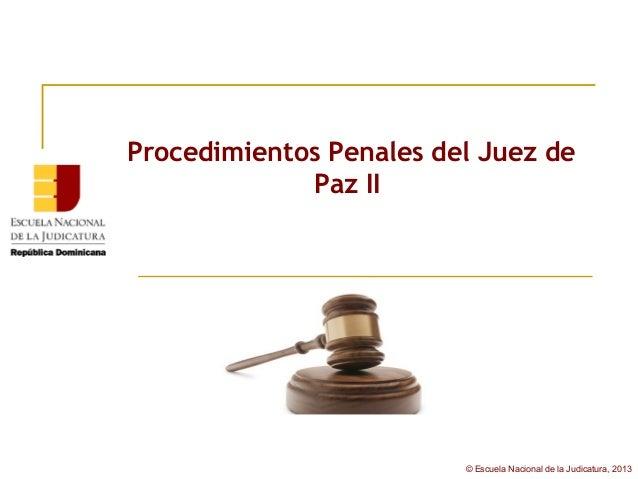 Procedimientos Penales del Juez de              Paz II                         © Escuela Nacional de la Judicatura, 2013