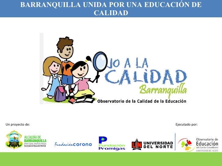 BARRANQUILLA UNIDA POR UNA EDUCACIÓN DE CALIDAD Un proyecto de: Ejecutado por: