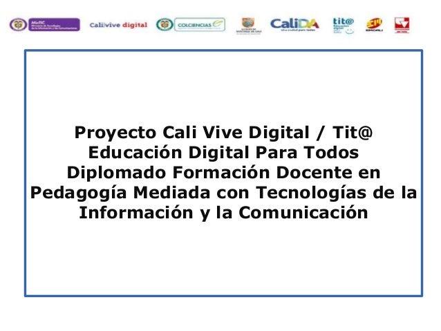 Proyecto Cali Vive Digital / Tit@ Educación Digital Para Todos Diplomado Formación Docente en Pedagogía Mediada con Tecnol...